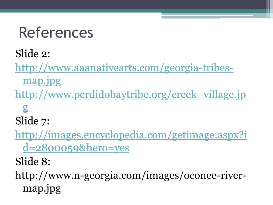 References Slide 2: http://www.aaanativearts.com/georgia-tribes- map.jpg http://www.perdidobaytribe.org/creek_village.jp g Slide 7: http://images.ency