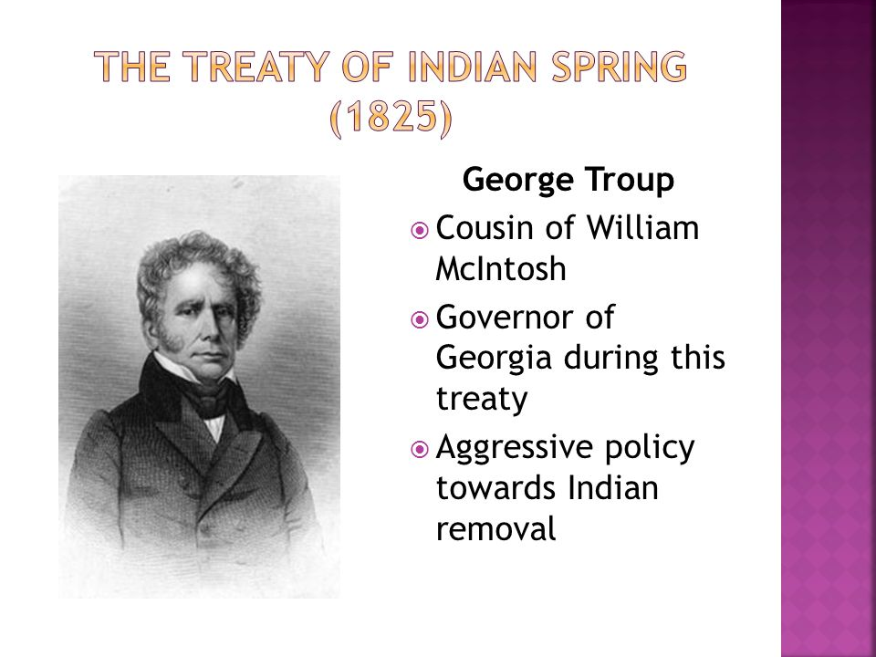 George Troup  Cousin of William McIntosh  Governor of Georgia during this treaty  Aggressive policy towards Indian removal