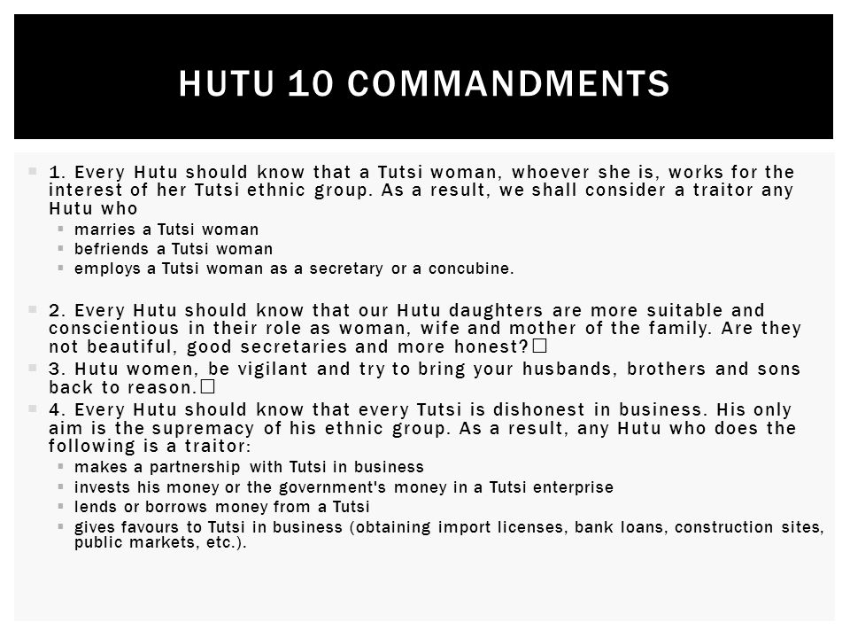  1. Every Hutu should know that a Tutsi woman, whoever she is, works for the interest of her Tutsi ethnic group. As a result, we shall consider a tra
