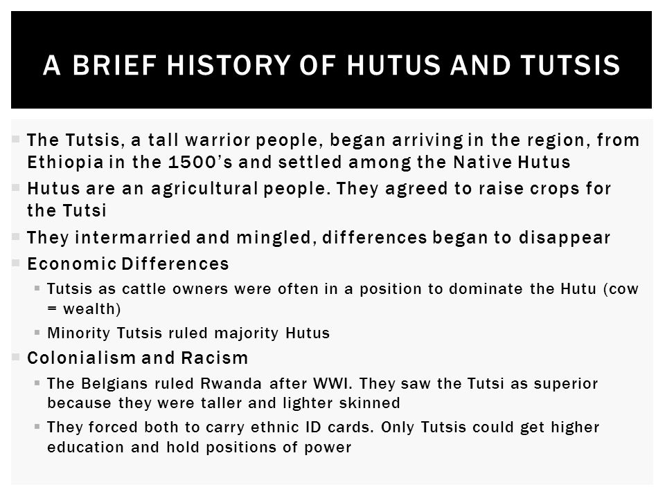 A BRIEF HISTORY OF HUTUS AND TUTSIS  The Tutsis, a tall warrior people, began arriving in the region, from Ethiopia in the 1500's and settled among the Native Hutus  Hutus are an agricultural people.