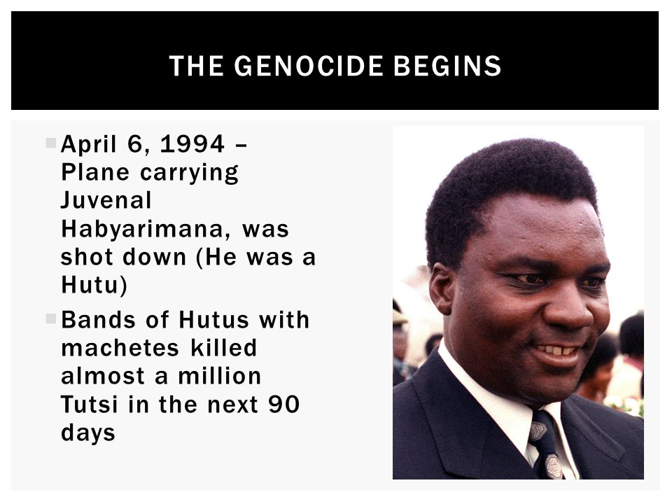  April 6, 1994 – Plane carrying Juvenal Habyarimana, was shot down (He was a Hutu)  Bands of Hutus with machetes killed almost a million Tutsi in the next 90 days THE GENOCIDE BEGINS