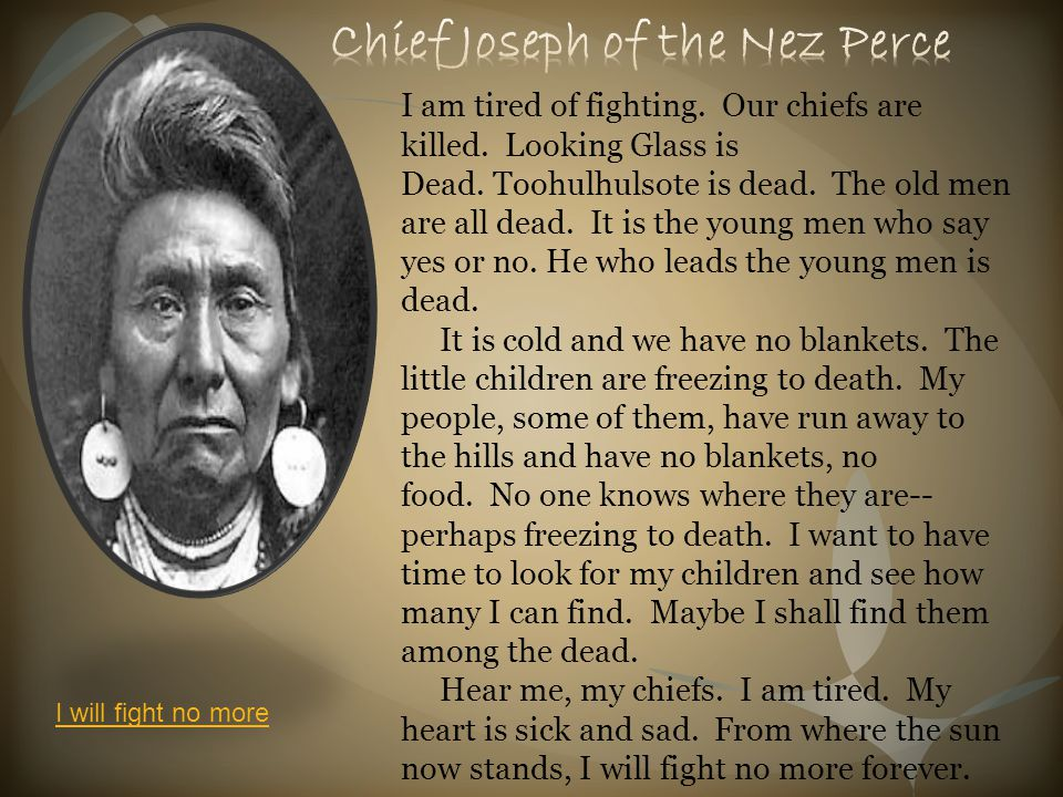I am tired of fighting. Our chiefs are killed. Looking Glass is Dead. Toohulhulsote is dead. The old men are all dead. It is the young men who say yes