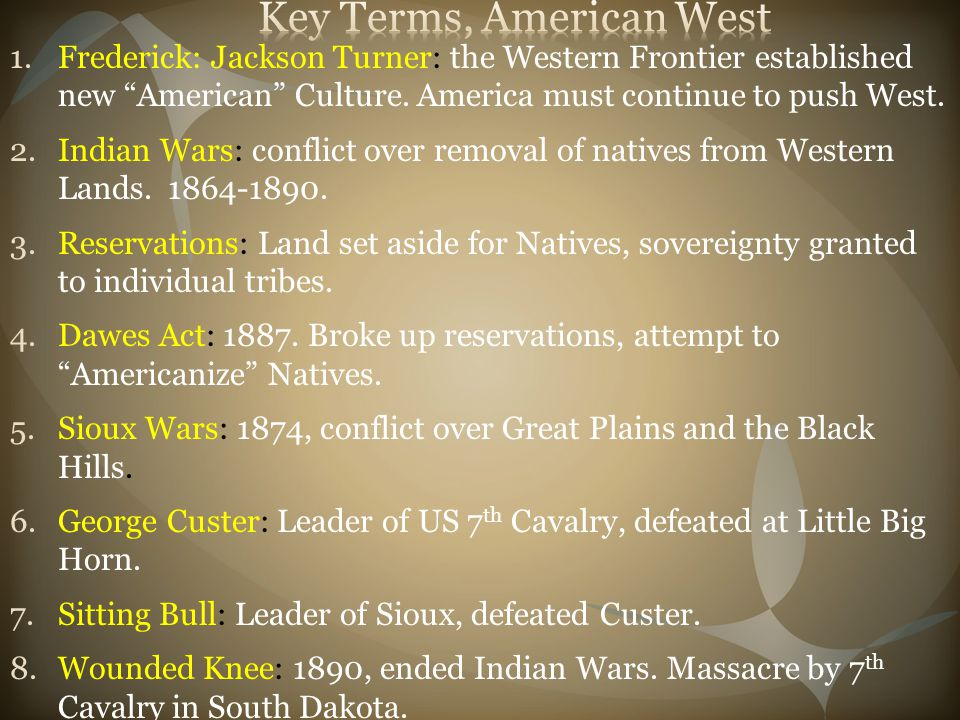 """1.Frederick: Jackson Turner: the Western Frontier established new """"American"""" Culture. America must continue to push West. 2.Indian Wars: conflict over"""