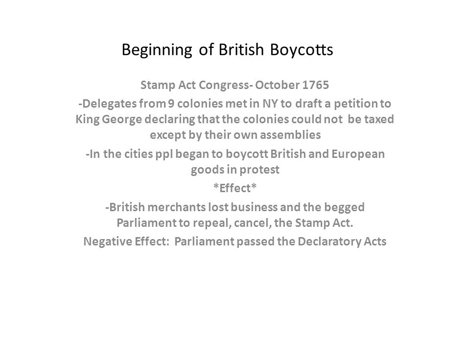 Beginning of British Boycotts Stamp Act Congress- October 1765 -Delegates from 9 colonies met in NY to draft a petition to King George declaring that