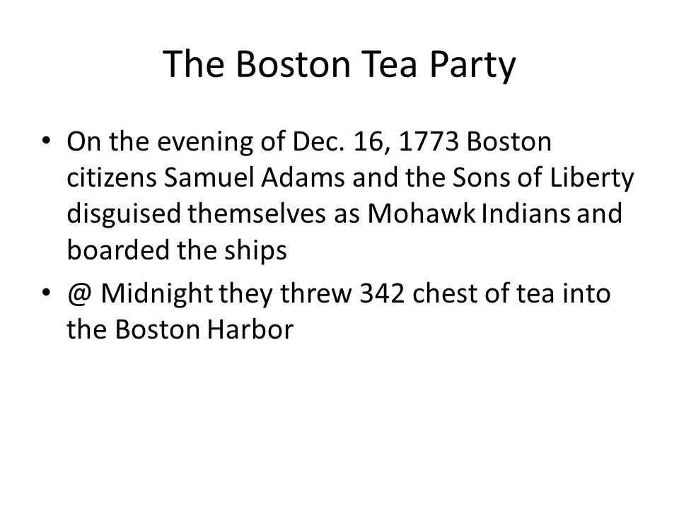 The Boston Tea Party On the evening of Dec. 16, 1773 Boston citizens Samuel Adams and the Sons of Liberty disguised themselves as Mohawk Indians and b