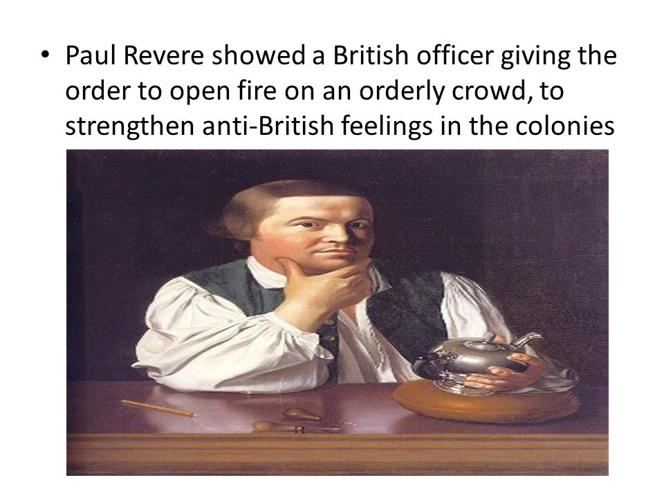Paul Revere showed a British officer giving the order to open fire on an orderly crowd, to strengthen anti-British feelings in the colonies