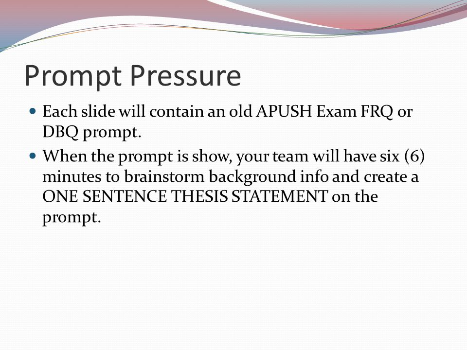 Prompt Pressure Each slide will contain an old APUSH Exam FRQ or DBQ prompt.