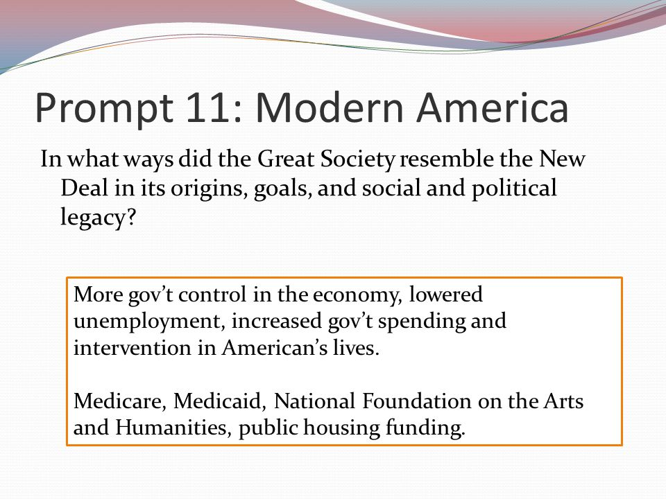 Prompt 11: Modern America In what ways did the Great Society resemble the New Deal in its origins, goals, and social and political legacy.