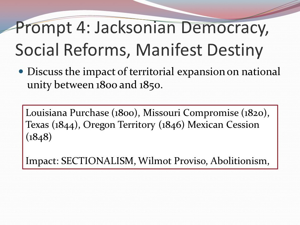 Prompt 4: Jacksonian Democracy, Social Reforms, Manifest Destiny Discuss the impact of territorial expansion on national unity between 1800 and 1850.