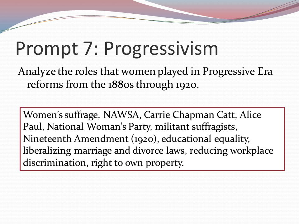 Prompt 7: Progressivism Analyze the roles that women played in Progressive Era reforms from the 1880s through 1920.