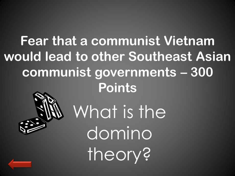 Fear that a communist Vietnam would lead to other Southeast Asian communist governments – 300 Points What is the domino theory