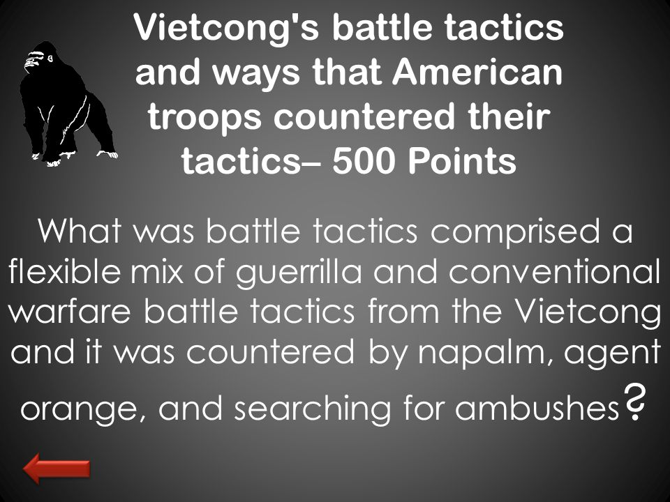 Vietcong s battle tactics and ways that American troops countered their tactics– 500 Points What was battle tactics comprised a flexible mix of guerrilla and conventional warfare battle tactics from the Vietcong and it was countered by napalm, agent orange, and searching for ambushes ?
