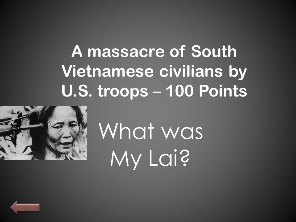 A massacre of South Vietnamese civilians by U.S. troops – 100 Points What was My Lai?