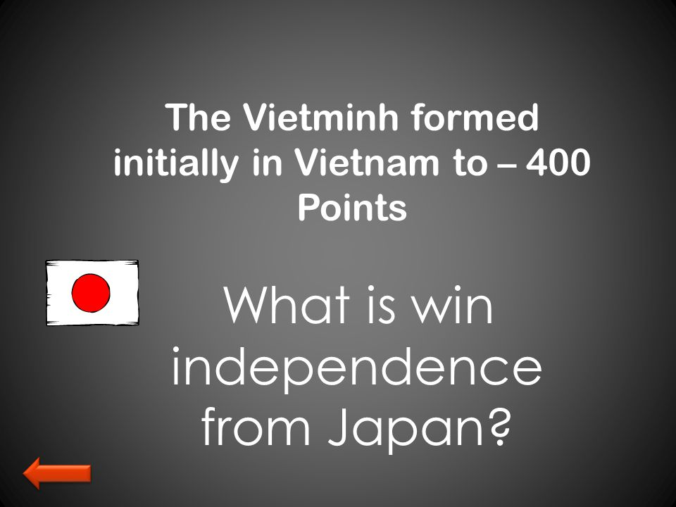 The Vietminh formed initially in Vietnam to – 400 Points What is win independence from Japan?