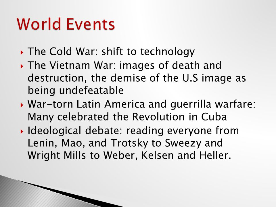  The Cold War: shift to technology  The Vietnam War: images of death and destruction, the demise of the U.S image as being undefeatable  War-torn Latin America and guerrilla warfare: Many celebrated the Revolution in Cuba  Ideological debate: reading everyone from Lenin, Mao, and Trotsky to Sweezy and Wright Mills to Weber, Kelsen and Heller.