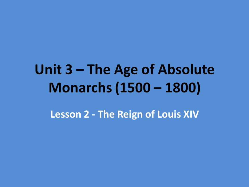 Unit 3 – The Age of Absolute Monarchs (1500 – 1800) Lesson 2 - The Reign of Louis XIV