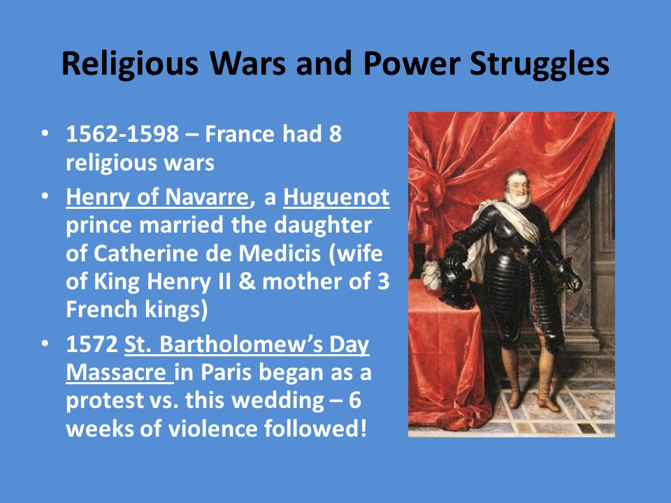 Religious Wars and Power Struggles 1562-1598 – France had 8 religious wars Henry of Navarre, a Huguenot prince married the daughter of Catherine de Medicis (wife of King Henry II & mother of 3 French kings) 1572 St.