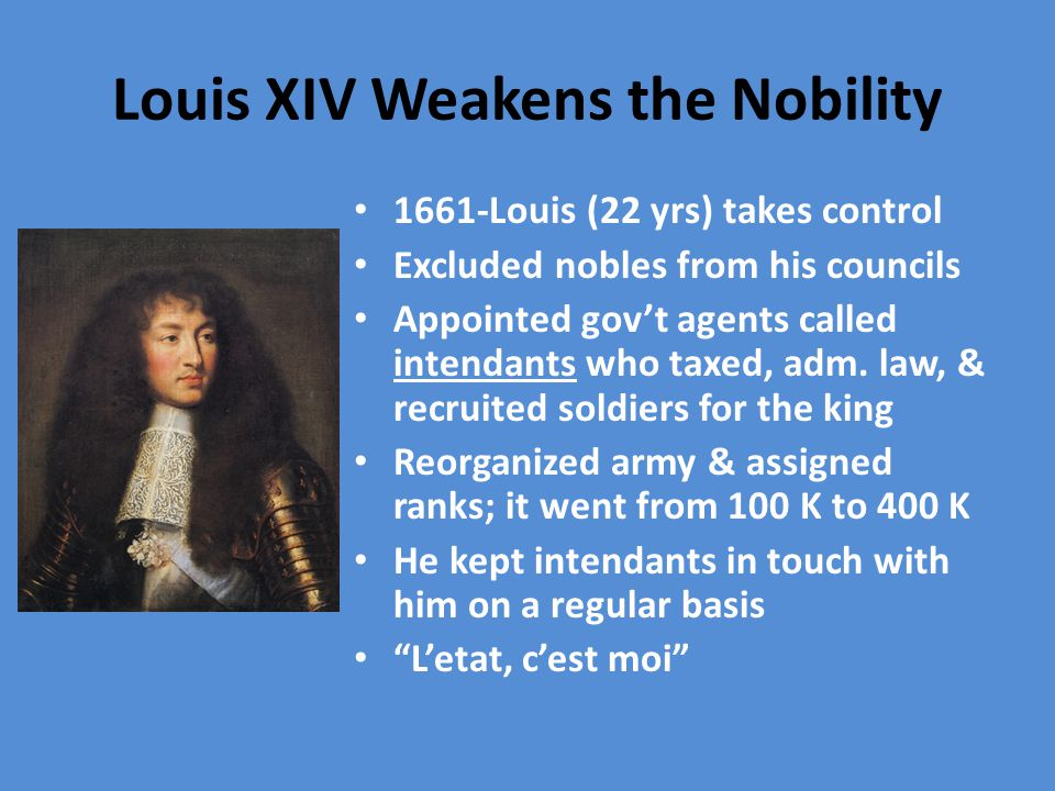 Louis XIV Weakens the Nobility 1661-Louis (22 yrs) takes control Excluded nobles from his councils Appointed gov't agents called intendants who taxed, adm.