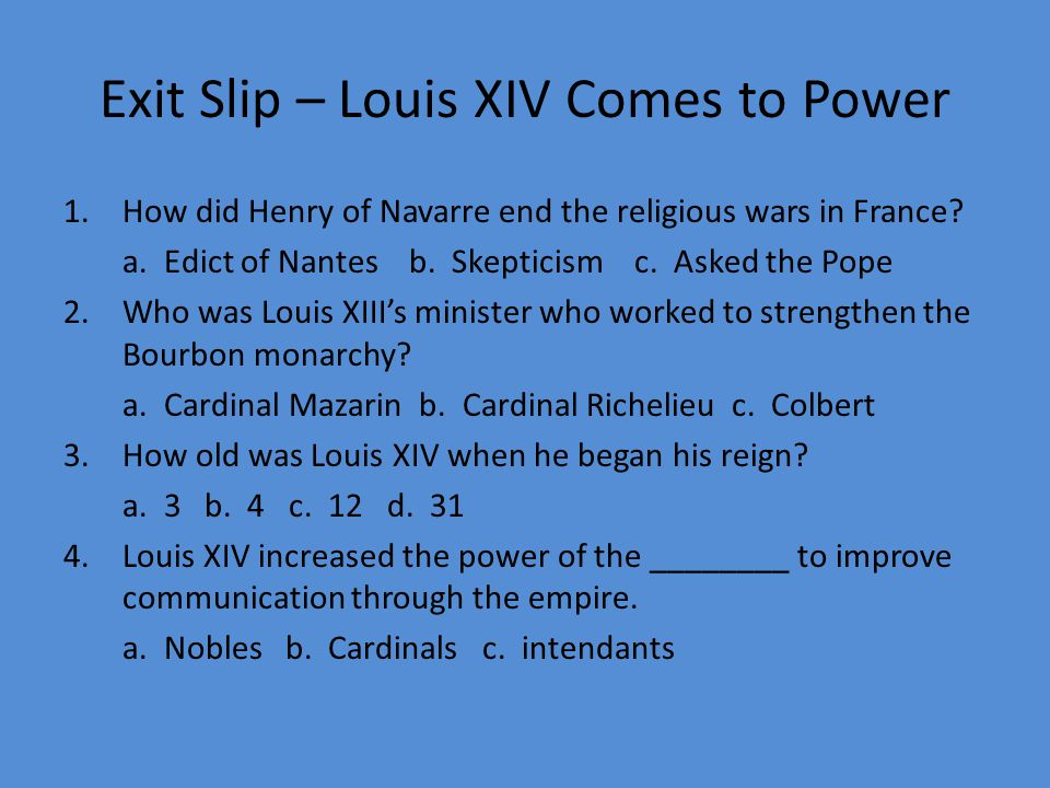 Exit Slip – Louis XIV Comes to Power 1.How did Henry of Navarre end the religious wars in France.