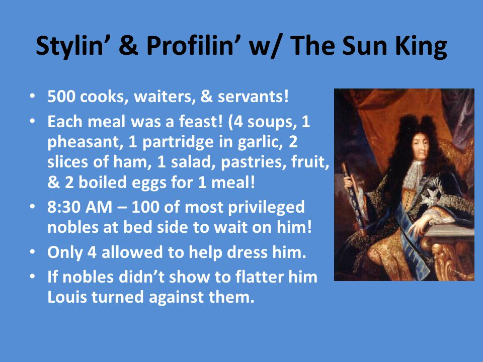 Stylin' & Profilin' w/ The Sun King 500 cooks, waiters, & servants! Each meal was a feast! (4 soups, 1 pheasant, 1 partridge in garlic, 2 slices of ha
