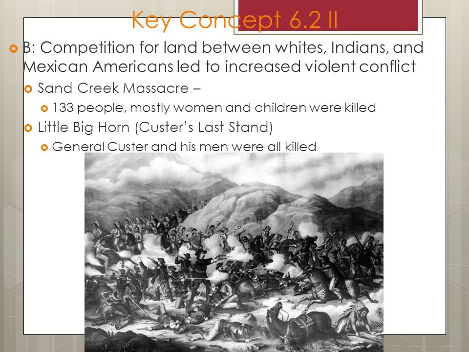Key Concept 6.2 II  B: Competition for land between whites, Indians, and Mexican Americans led to increased violent conflict  Sand Creek Massacre –