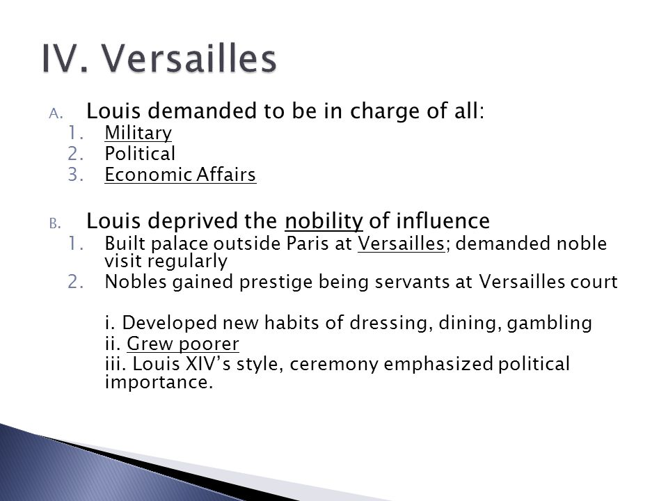 A. Louis demanded to be in charge of all: 1.Military 2.Political 3.Economic Affairs B. Louis deprived the nobility of influence 1.Built palace outside