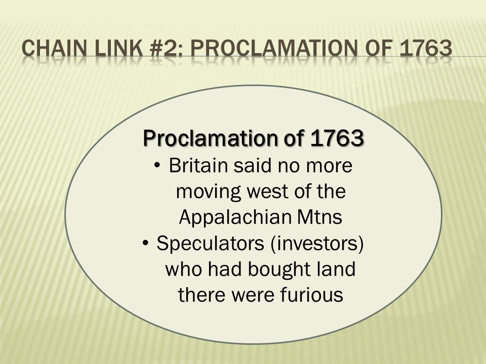 Proclamation of 1763 Britain said no more moving west of the Appalachian Mtns Speculators (investors) who had bought land there were furious