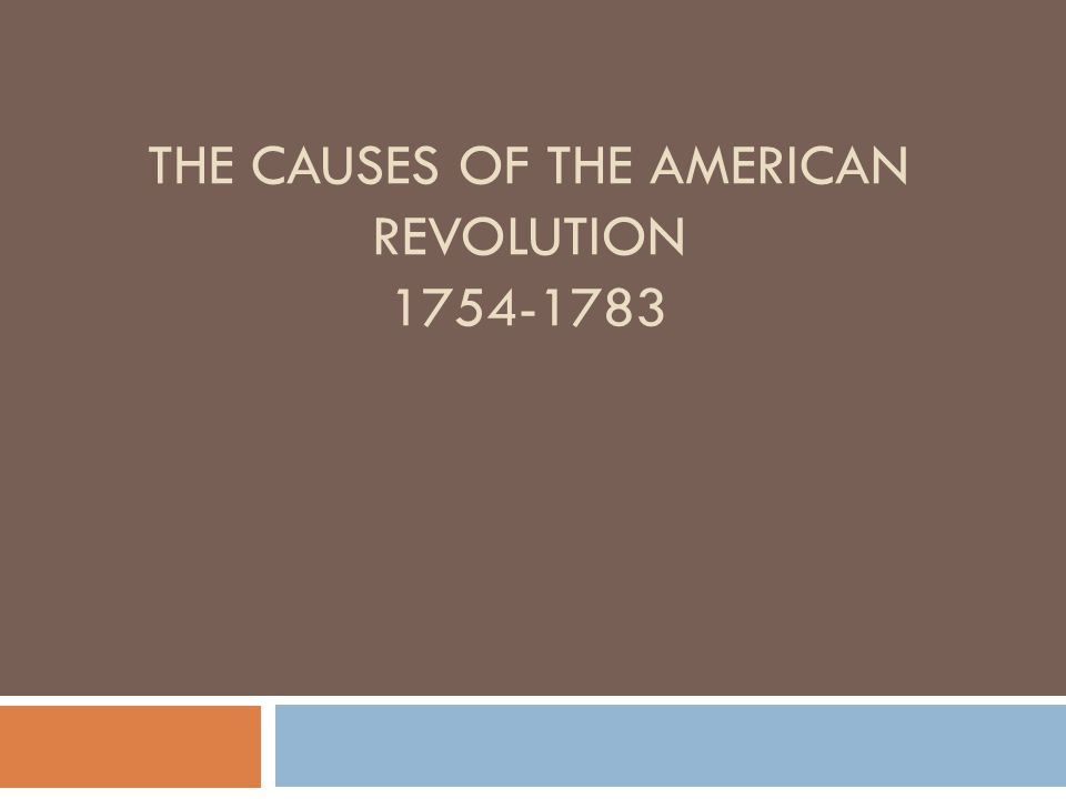 THE CAUSES OF THE AMERICAN REVOLUTION 1754-1783