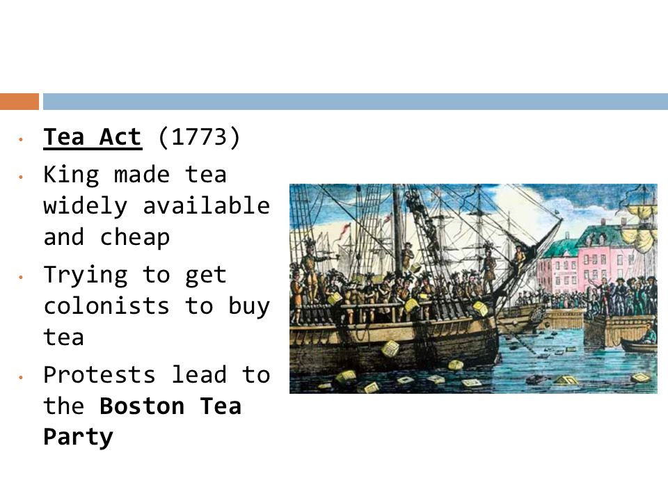 Tea Act (1773) King made tea widely available and cheap Trying to get colonists to buy tea Protests lead to the Boston Tea Party