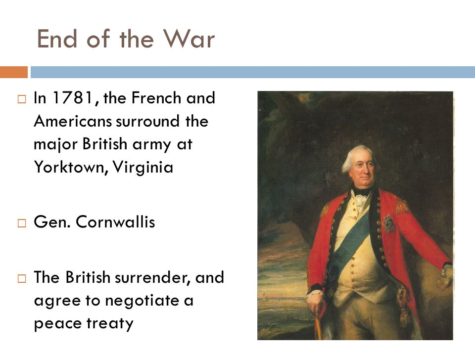 End of the War  In 1781, the French and Americans surround the major British army at Yorktown, Virginia  Gen. Cornwallis  The British surrender, an