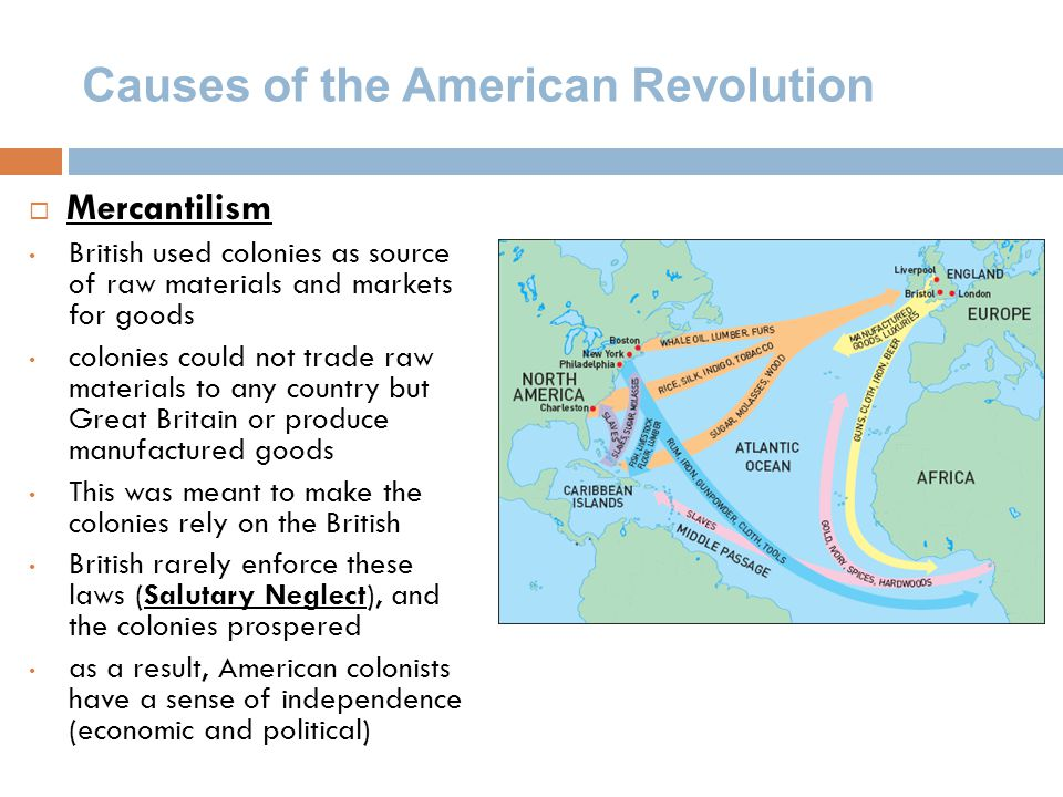 Causes of the American Revolution  Mercantilism British used colonies as source of raw materials and markets for goods colonies could not trade raw m