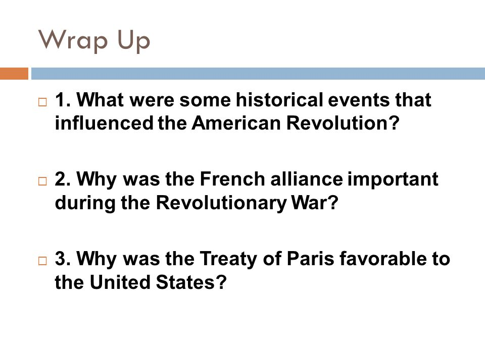 Wrap Up  1. What were some historical events that influenced the American Revolution?  2. Why was the French alliance important during the Revolutio