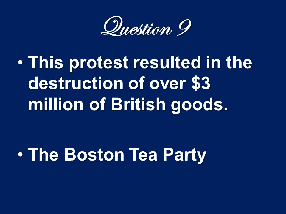 Question 9 This protest resulted in the destruction of over $3 million of British goods.This protest resulted in the destruction of over $3 million of