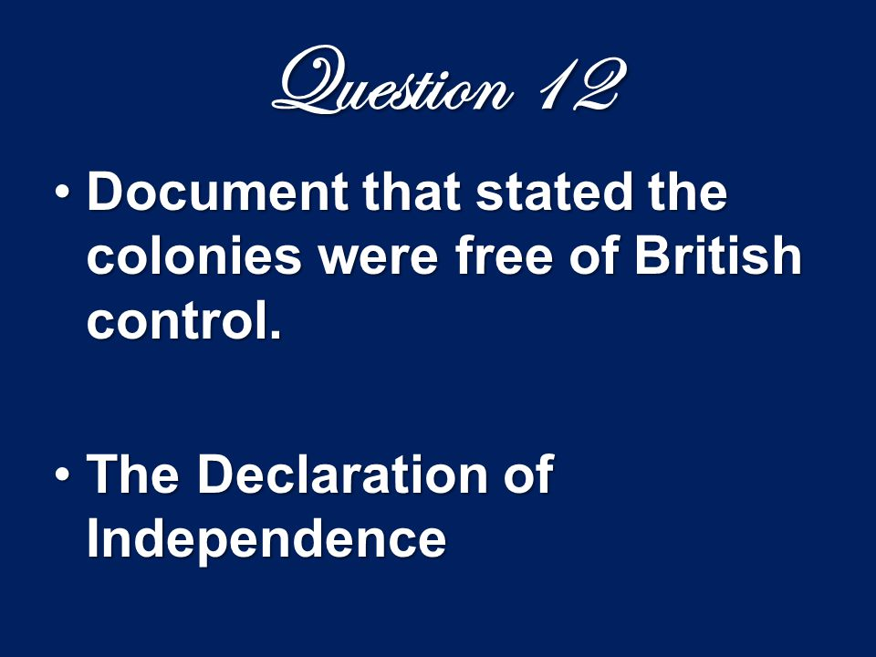 Question 12 Document that stated the colonies were free of British control.Document that stated the colonies were free of British control. The Declara