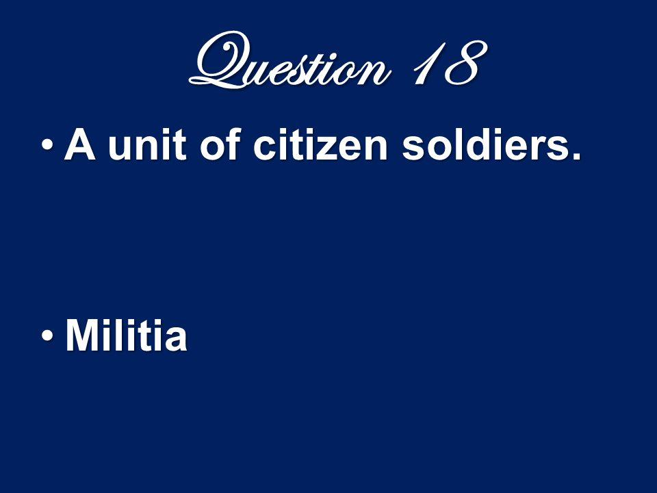 Question 18 A unit of citizen soldiers.A unit of citizen soldiers. MilitiaMilitia