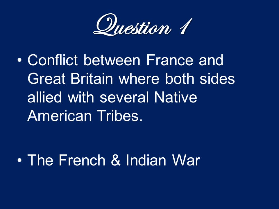 Question 1 Conflict between France and Great Britain where both sides allied with several Native American Tribes. The French & Indian War