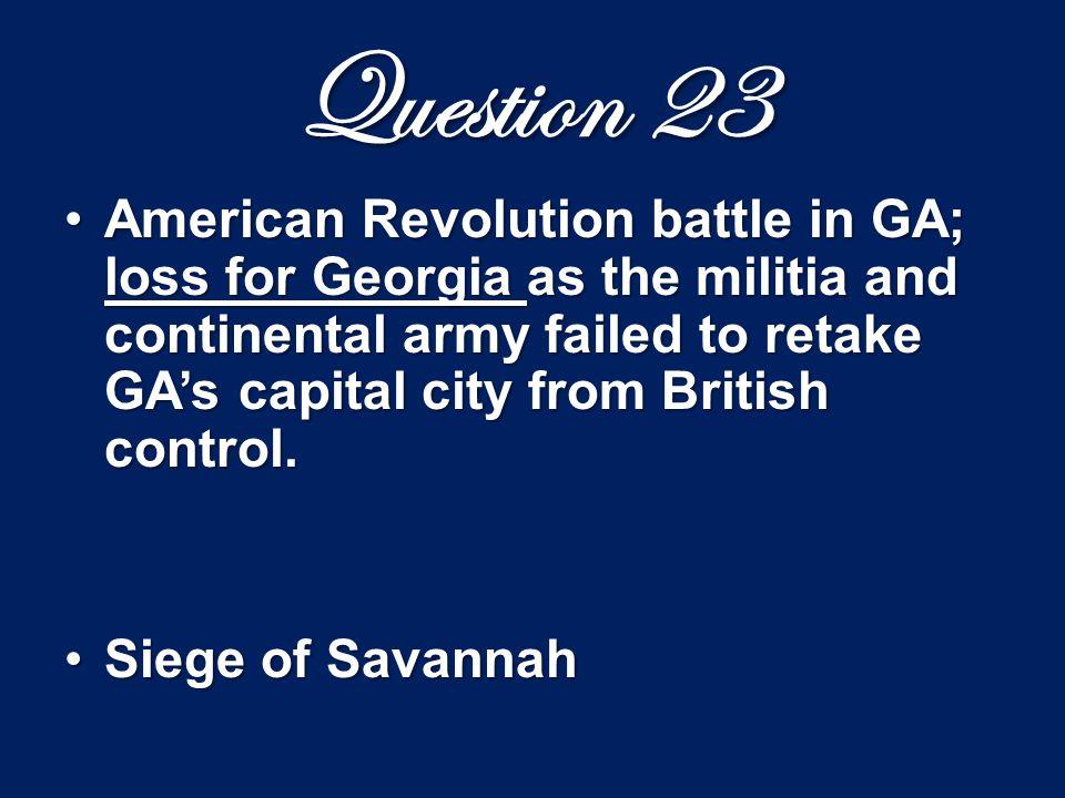 Question 23 American Revolution battle in GA; loss for Georgia as the militia and continental army failed to retake GA's capital city from British con