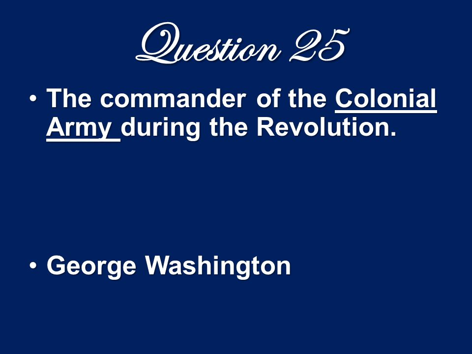Question 25 The commander of the Colonial Army during the Revolution.The commander of the Colonial Army during the Revolution. George WashingtonGeorge