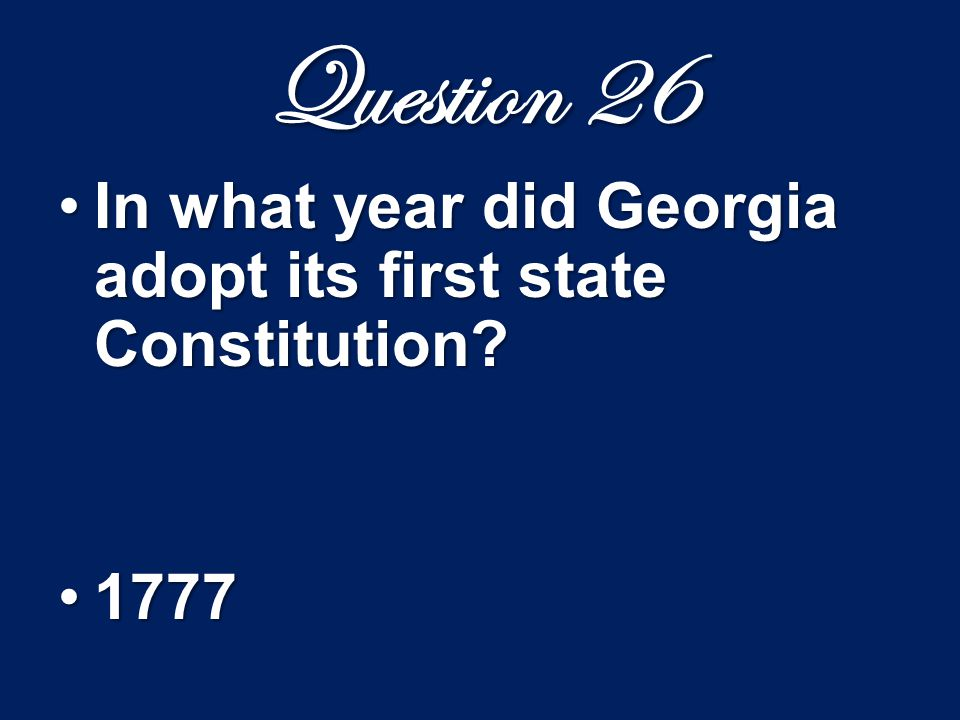 Question 26 In what year did Georgia adopt its first state Constitution?In what year did Georgia adopt its first state Constitution? 17771777