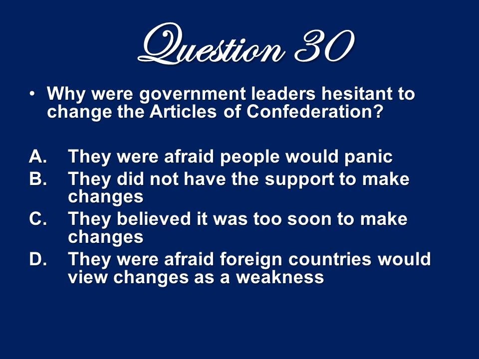 Question 30 Why were government leaders hesitant to change the Articles of Confederation?Why were government leaders hesitant to change the Articles o