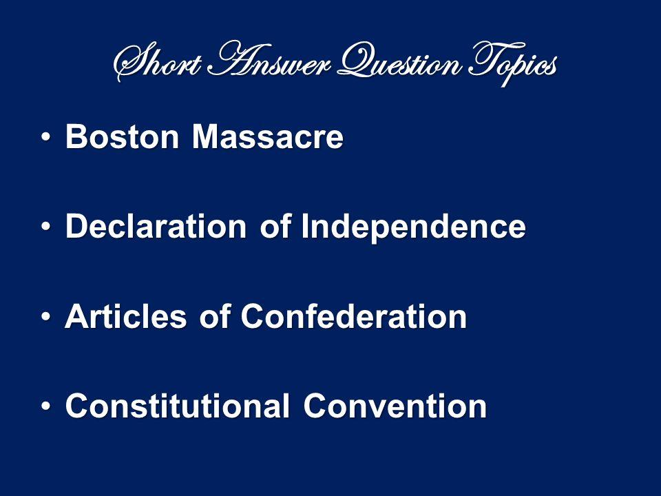 Short Answer Question Topics Boston MassacreBoston Massacre Declaration of IndependenceDeclaration of Independence Articles of ConfederationArticles o