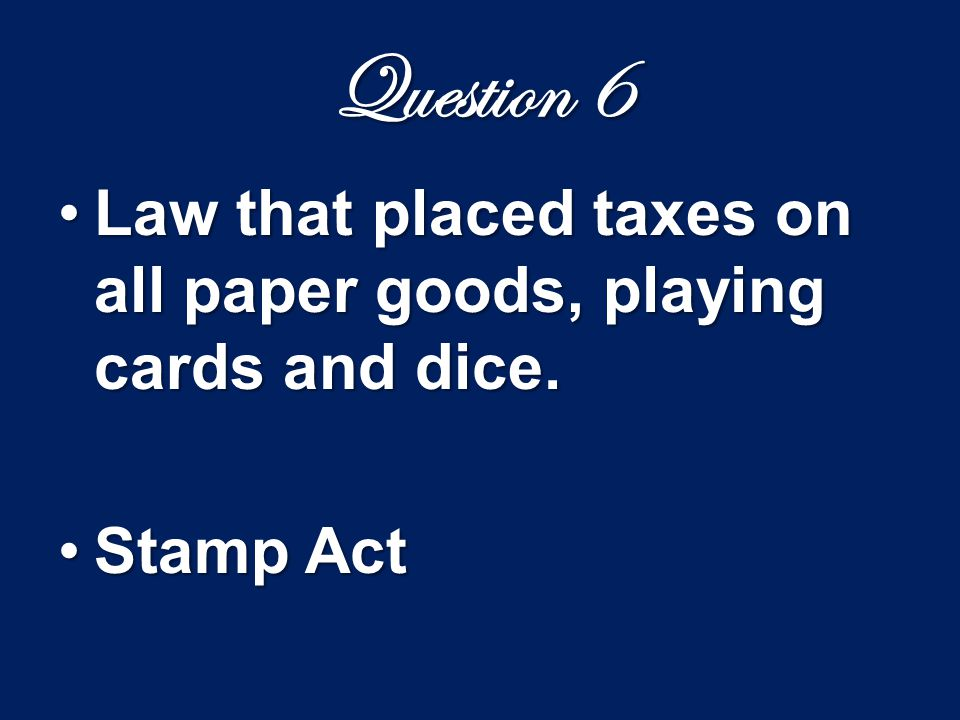 Question 6 Law that placed taxes on paper, paint, lead, glass, and tea.Law that placed taxes on paper, paint, lead, glass, and tea.