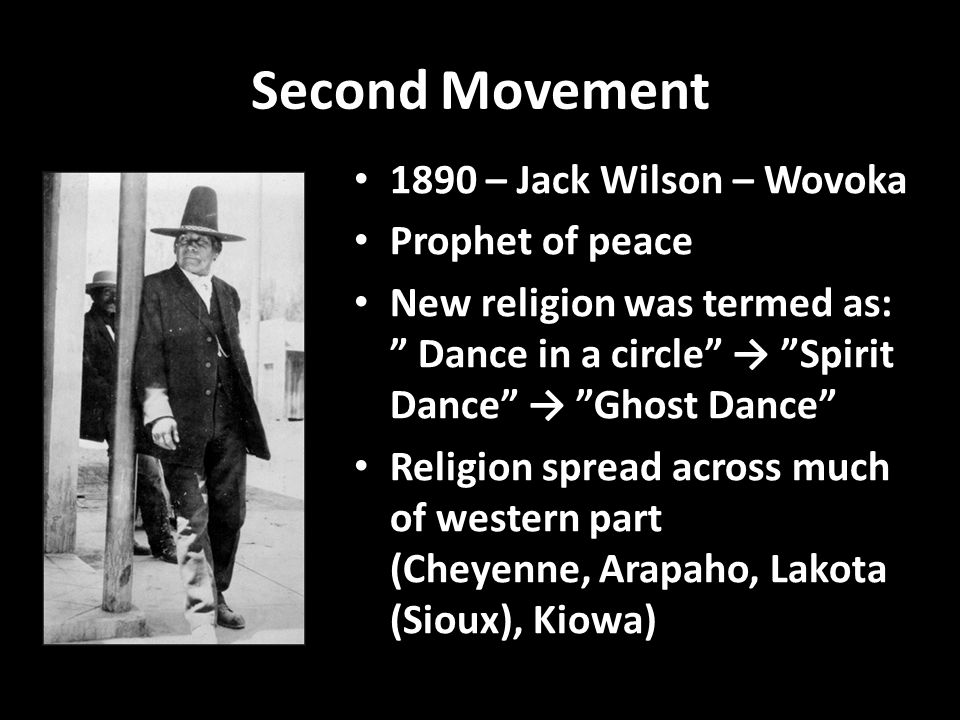 """Second Movement 1890 – Jack Wilson – Wovoka Prophet of peace New religion was termed as: """" Dance in a circle"""" → """"Spirit Dance"""" → """"Ghost Dance"""" Religio"""