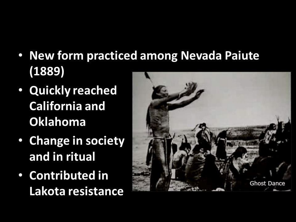 New form practiced among Nevada Paiute (1889) Quickly reached California and Oklahoma Change in society and in ritual Contributed in Lakota resistance