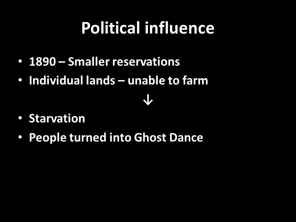 Political influence 1890 – Smaller reservations Individual lands – unable to farm ↓ Starvation People turned into Ghost Dance