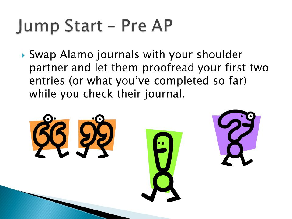  Swap Alamo journals with your shoulder partner and let them proofread your first two entries (or what you've completed so far) while you check their