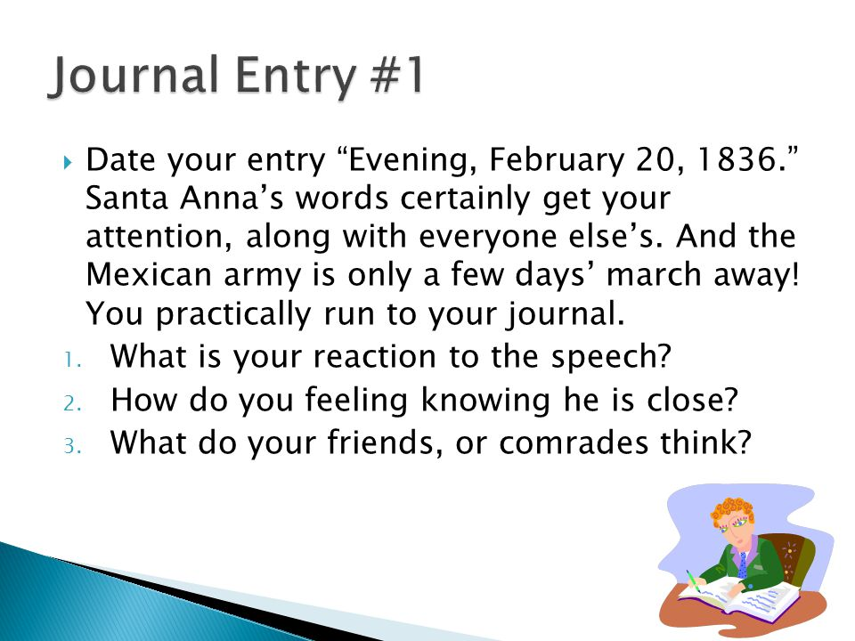 """ Date your entry """"Evening, February 20, 1836."""" Santa Anna's words certainly get your attention, along with everyone else's. And the Mexican army is o"""
