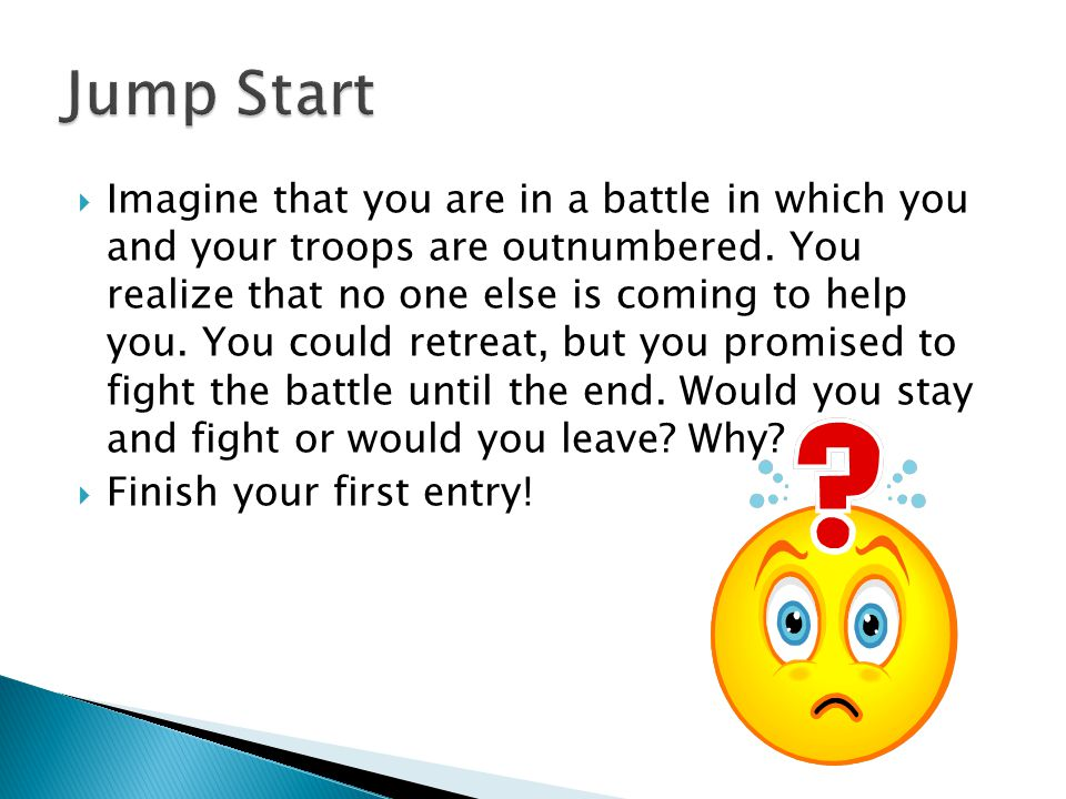  Imagine that you are in a battle in which you and your troops are outnumbered. You realize that no one else is coming to help you. You could retreat