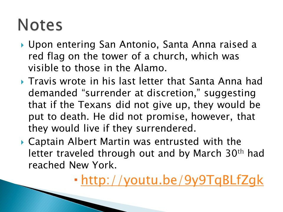  Upon entering San Antonio, Santa Anna raised a red flag on the tower of a church, which was visible to those in the Alamo.  Travis wrote in his las