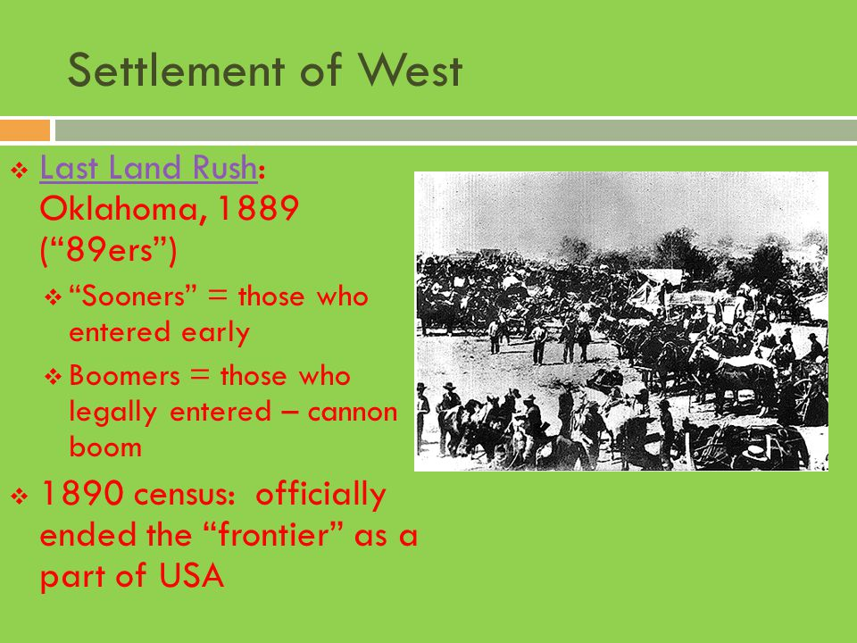 """Settlement of West  Last Land Rush: Oklahoma, 1889 (""""89ers"""") Last Land Rush  """"Sooners"""" = those who entered early  Boomers = those who legally enter"""